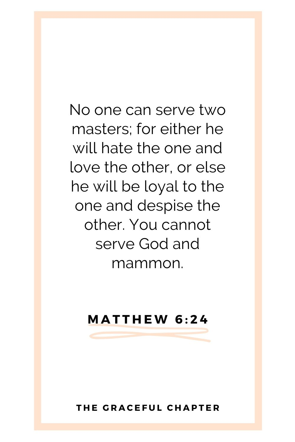 No one can serve two masters; for either he will hate the one and love the other, or else he will be loyal to the one and despise the other. You cannot serve God and mammon. Matthew 6:24