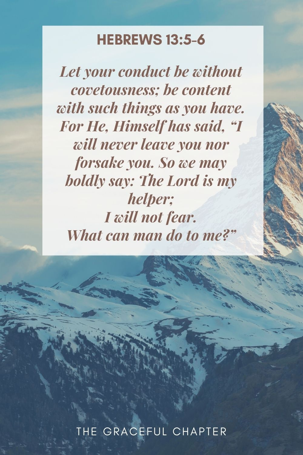 """Let your conduct be without covetousness; be content with such things as you have. For He, Himself has said, """"I will never leave you nor forsake you. So we may boldly say: The Lord is my helper; I will not fear. What can man do to me?"""" Hebrews 13:5-6"""