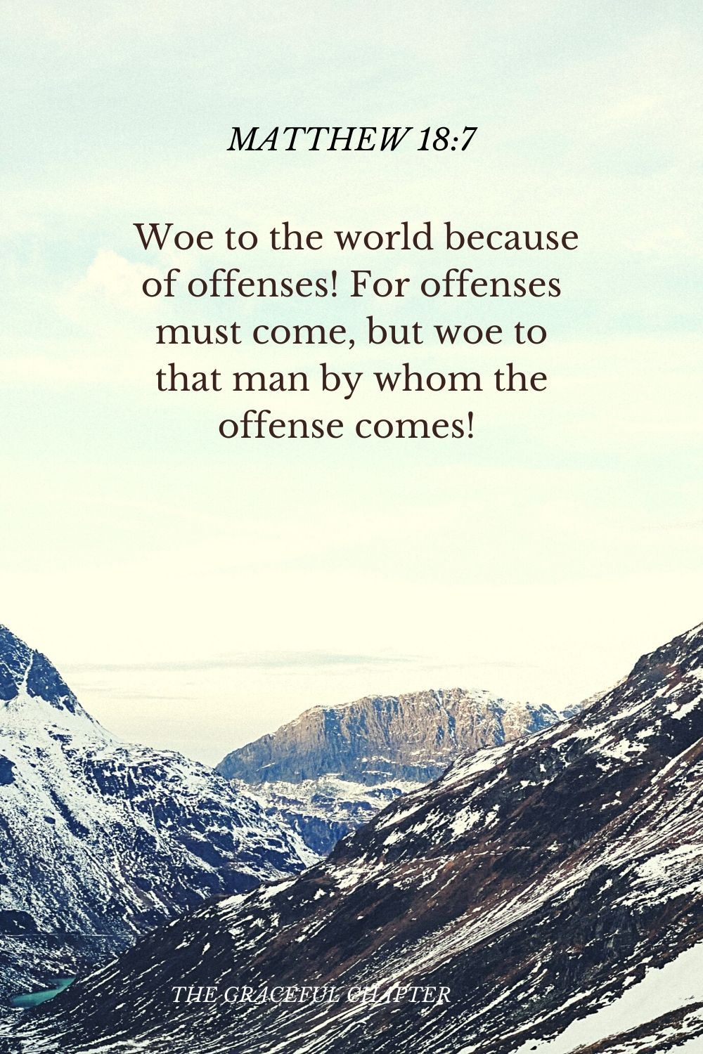 Woe to the world because of offenses! For offenses must come, but woe to that man by whom the offense comes!  Matthew 18:7