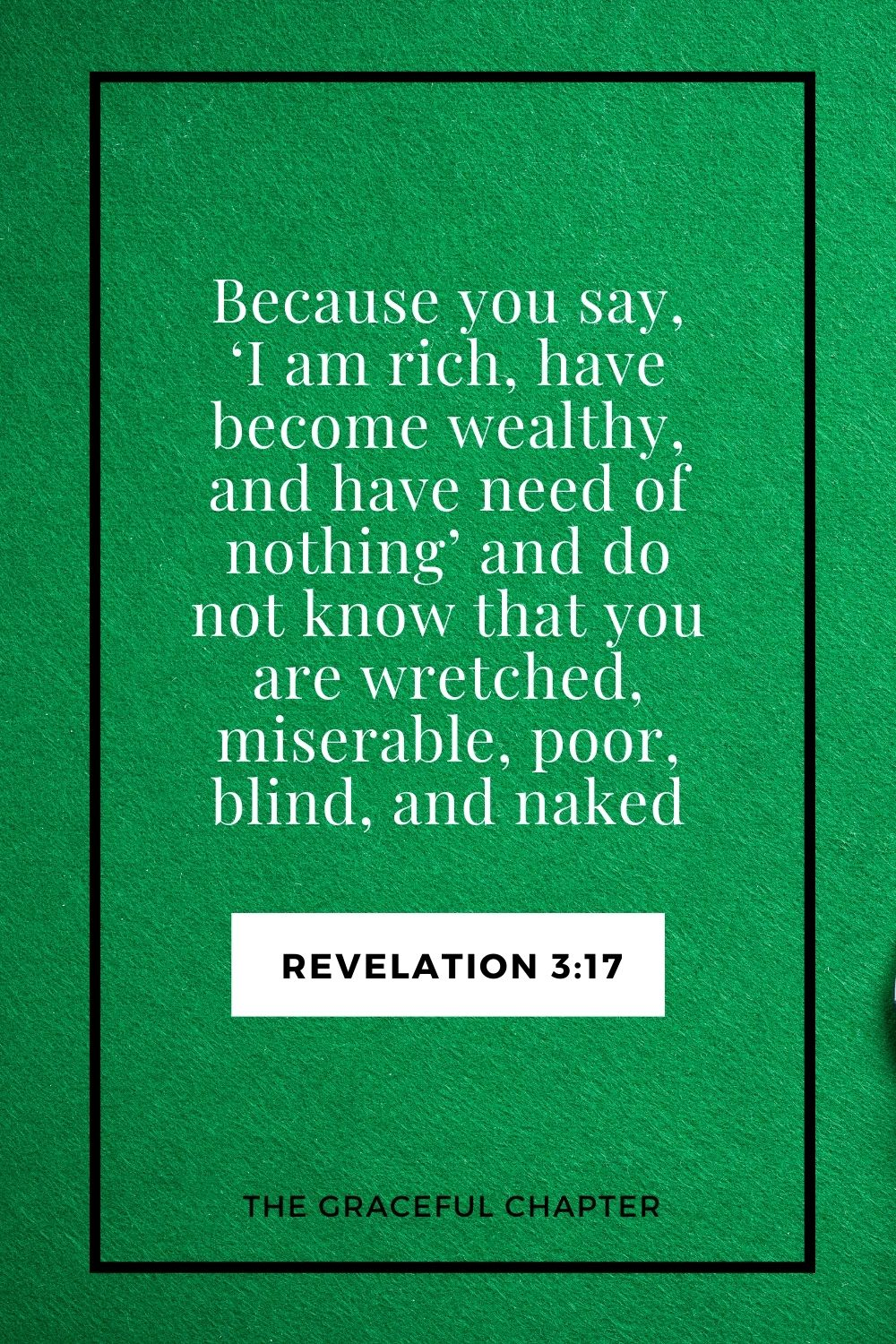 Because you say, 'I am rich, have become wealthy, and have need of nothing'—and do not know that you are wretched, miserable, poor, blind, and naked Revelation 3:17