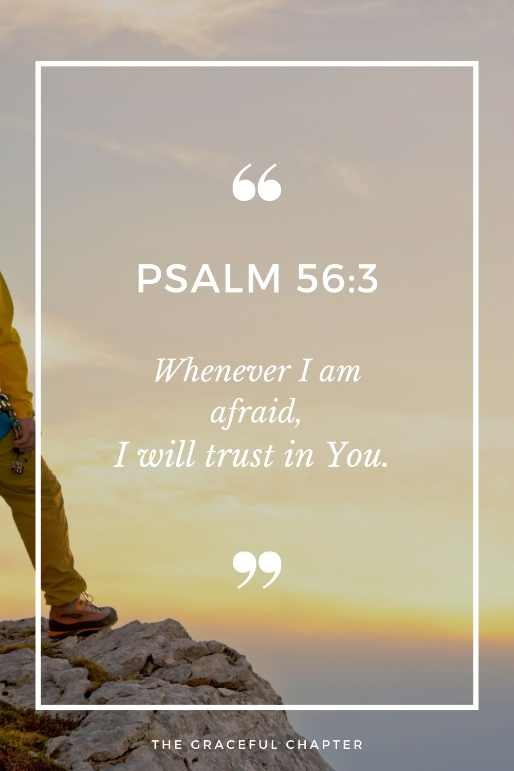 Whenever I am afraid, I will trust in You.  Psalm 56:3