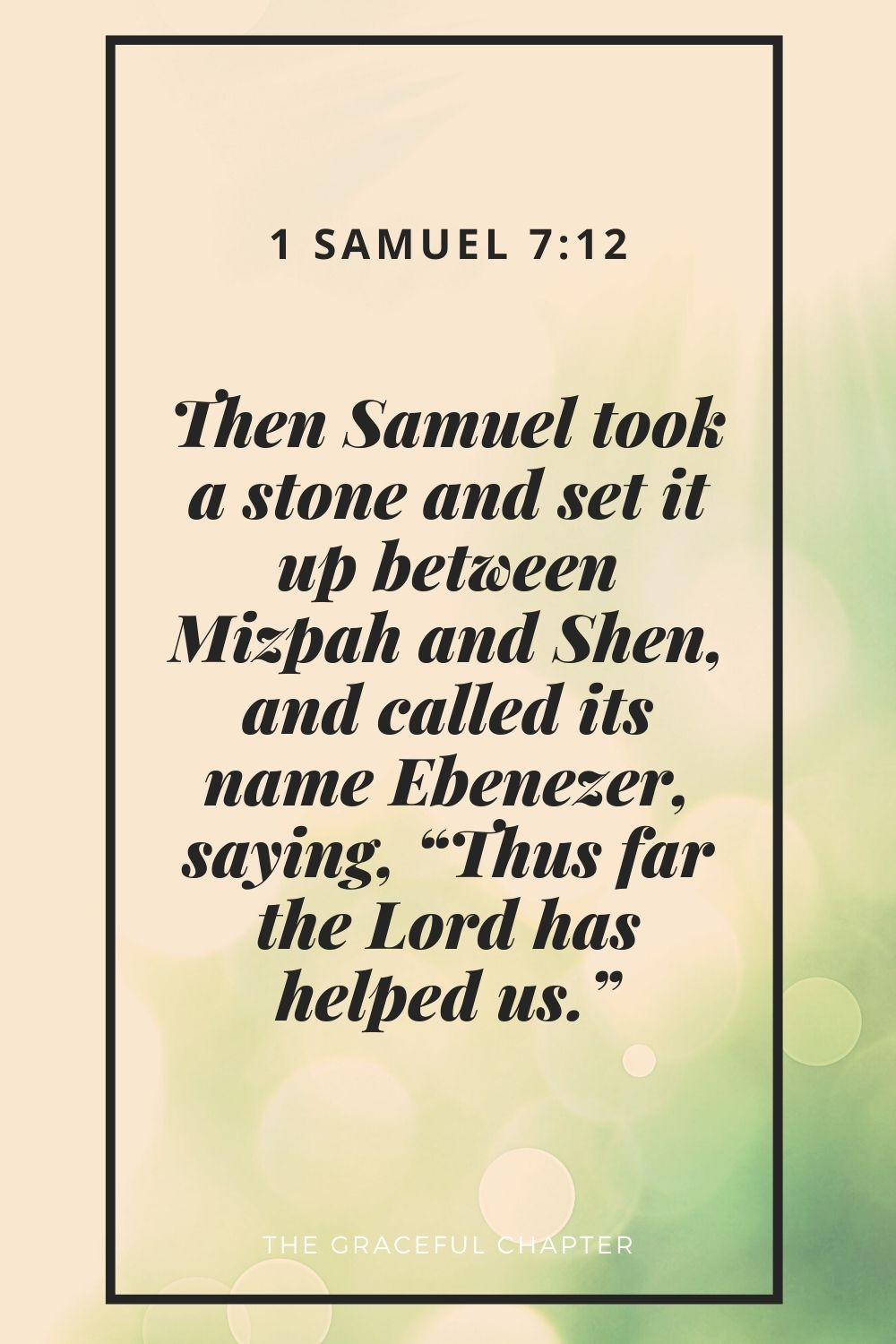 """Then Samuel took a stone and set it up between Mizpah and Shen, and called its name Ebenezer, saying, """"Thus far the Lord has helped us."""" 1 Samuel 7:12"""