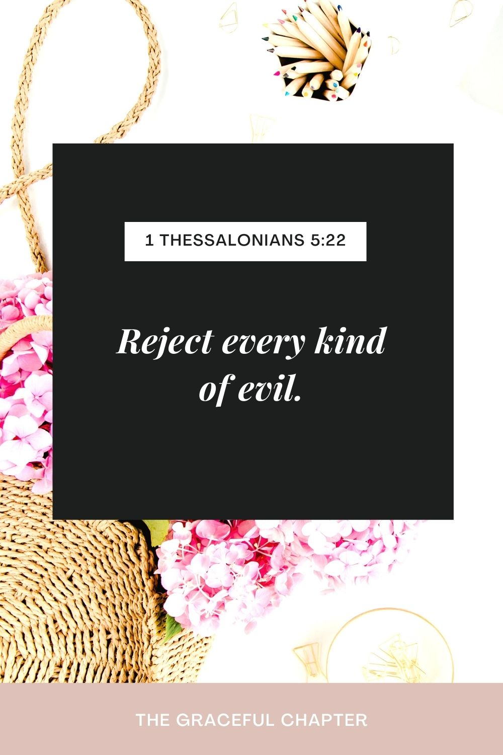 Reject every kind of evil. 1 Thessalonians 5:22