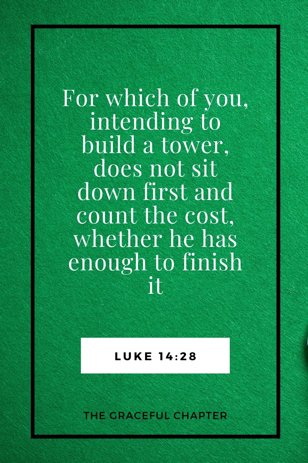 For which of you, intending to build a tower, does not sit down first and count the cost, whether he has enough to finish it Luke 14:28