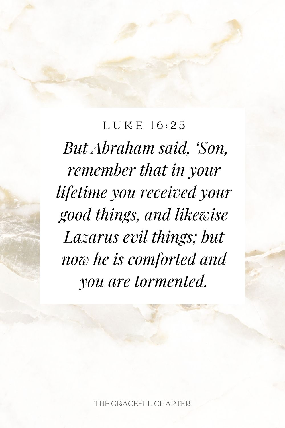 But Abraham said, 'Son, remember that in your lifetime you received your good things, and likewise Lazarus evil things; but now he is comforted and you are tormented. Luke 16:25