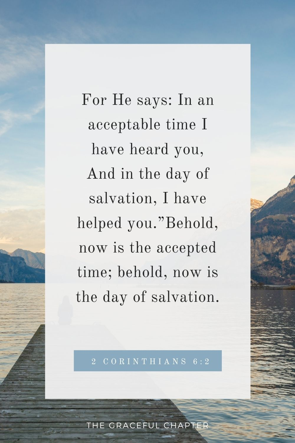 """For He says: In an acceptable time I have heard you, And in the day of salvation, I have helped you.""""Behold, now is the accepted time; behold, now is the day of salvation. 2 Corinthians 6:2"""
