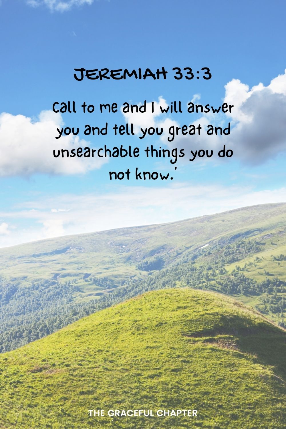 Call to me and I will answer you and tell you great and unsearchable things you do not know.' Jeremiah 33:3