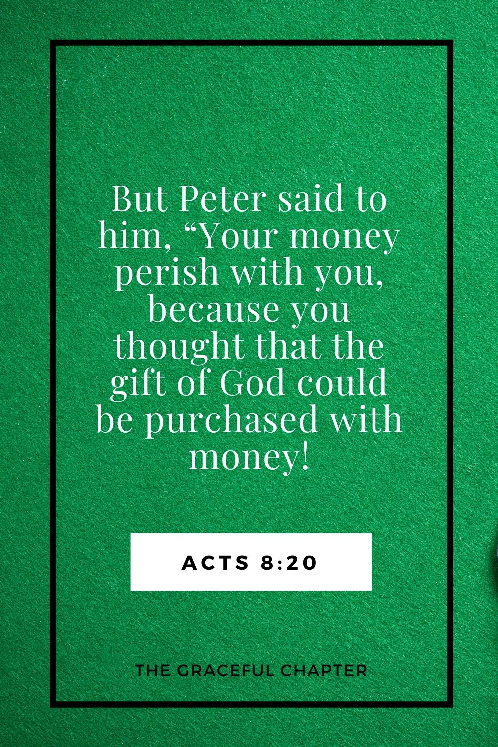 """But Peter said to him, """"Your money perish with you, because you thought that the gift of God could be purchased with money! Acts 8:20"""