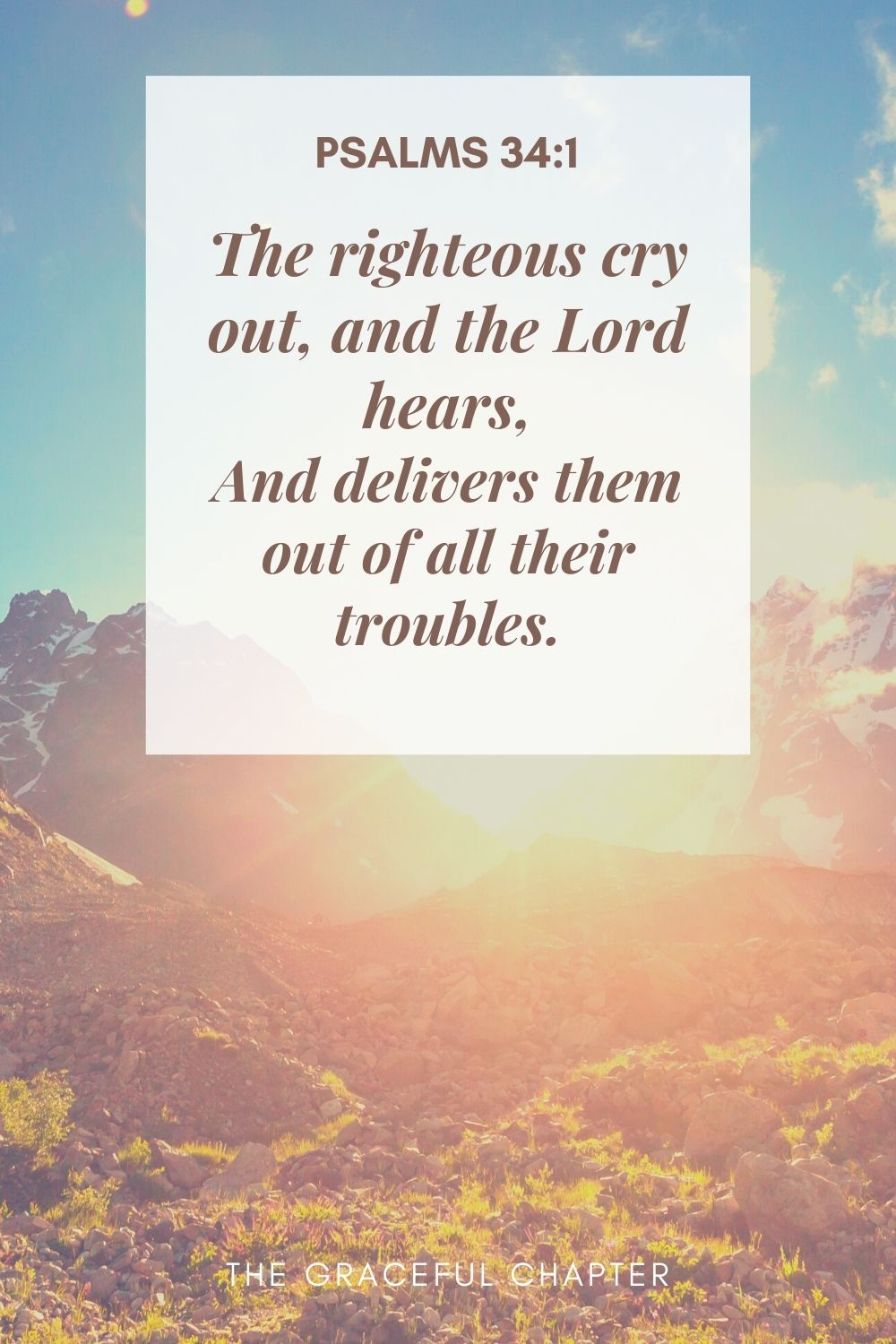 The righteous cry out, and the Lord hears, And delivers them out of all their troubles. Psalms 34:1