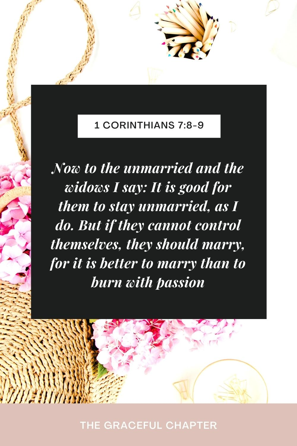 Now to the unmarried and the widows I say: It is good for them to stay unmarried, as I do. But if they cannot control themselves, they should marry, for it is better to marry than to burn with passion. 1 Corinthians 7:8-9