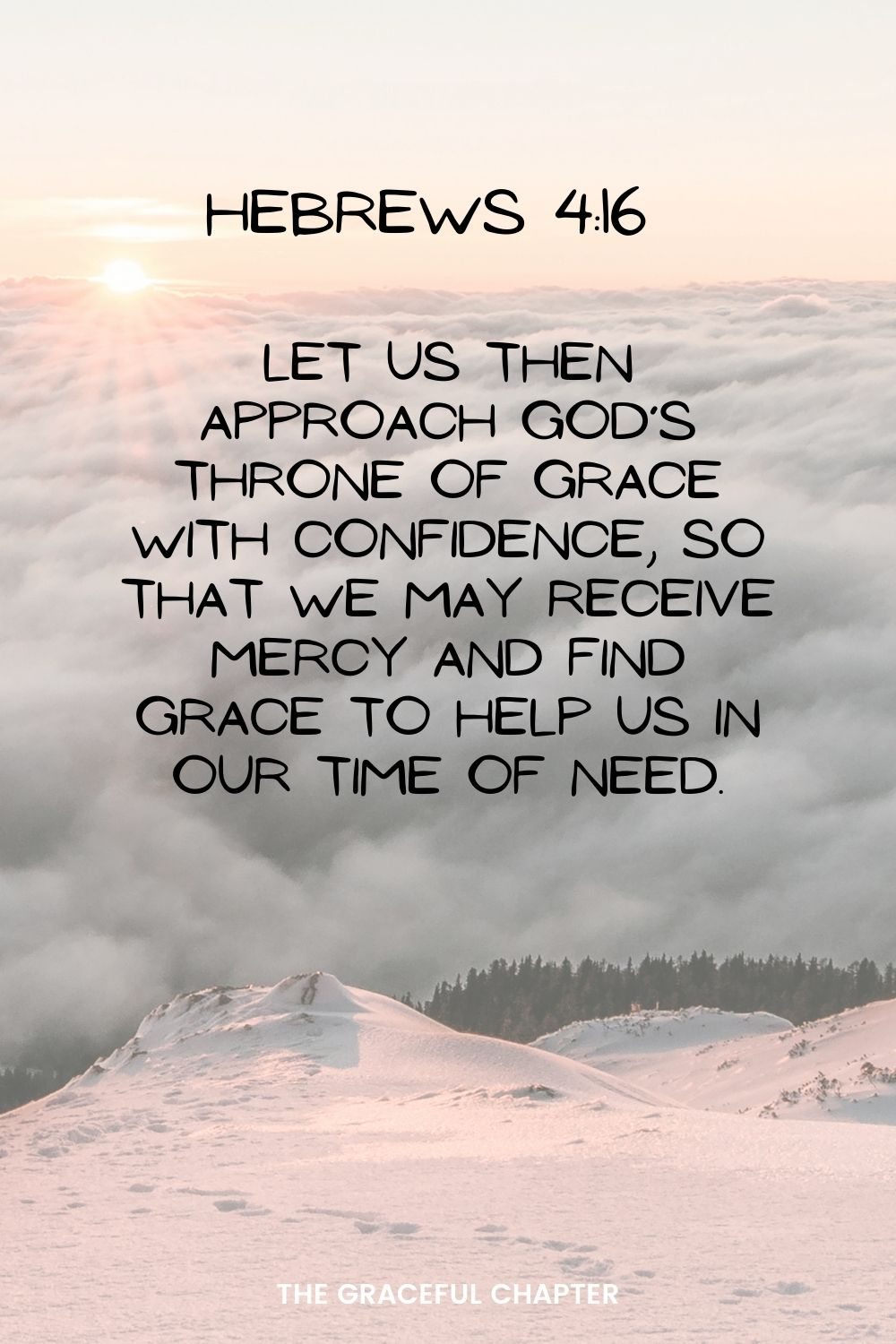 Let us then approach God's throne of grace with confidence, so that we may receive mercy and find grace to help us in our time of need. Hebrews 4:16