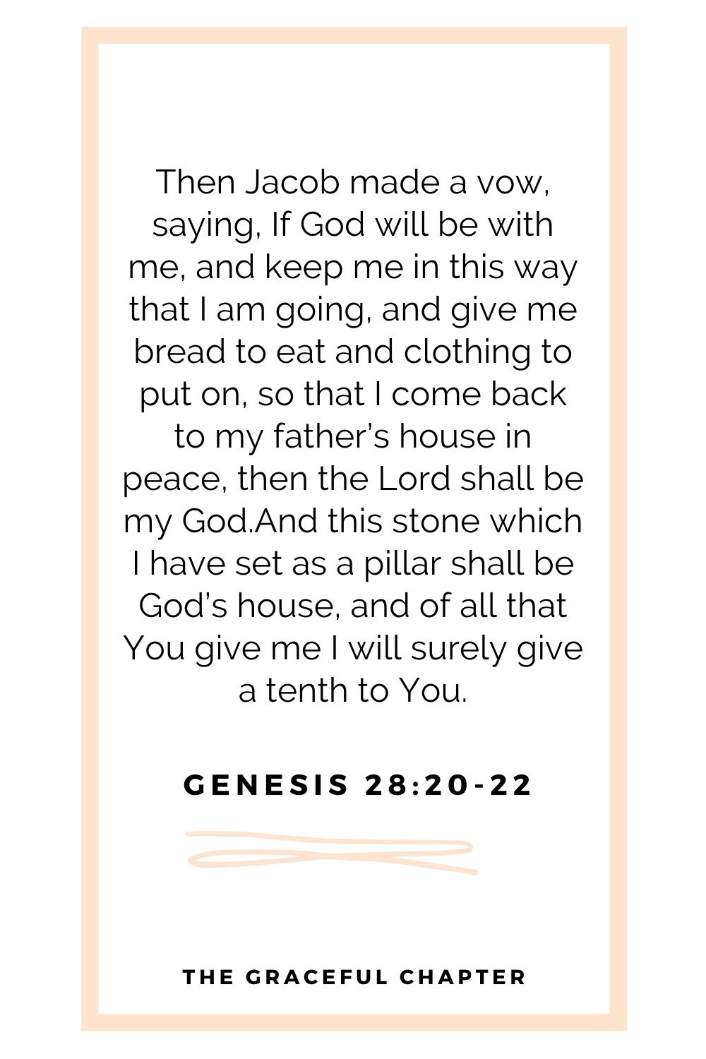 Then Jacob made a vow, saying, If God will be with me, and keep me in this way that I am going, and give me bread to eat and clothing to put on, so that I come back to my father's house in peace, then the Lord shall be my God.And this stone which I have set as a pillar shall be God's house, and of all that You give me I will surely give a tenth to You. Genesis 28:20-22