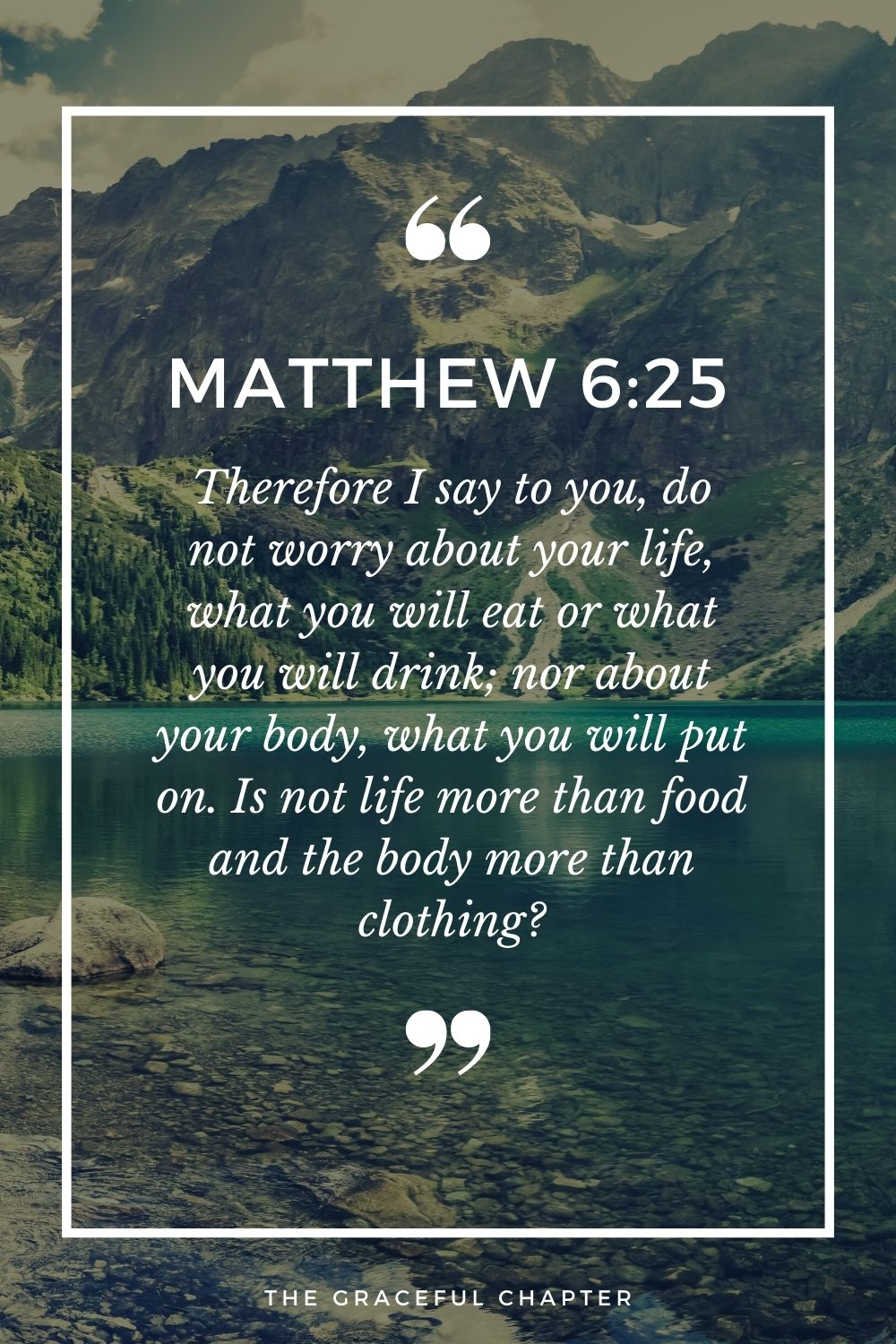 Therefore I say to you, do not worry about your life, what you will eat or what you will drink; nor about your body, what you will put on. Is not life more than food and the body more than clothing? Matthew 6:25