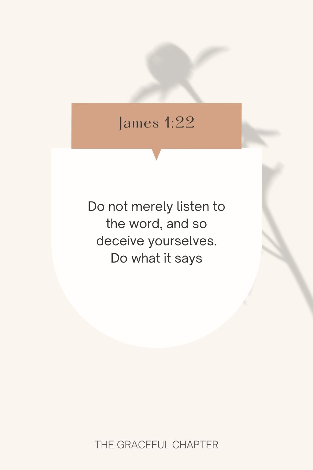 Do not merely listen to the word, and so deceive yourselves. Do what it says. James 1:22