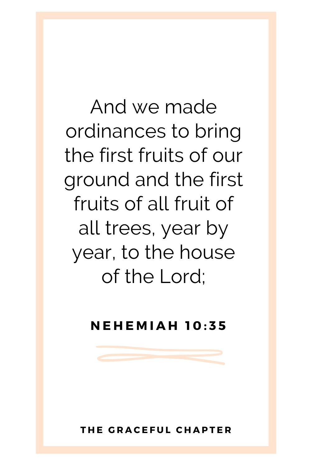 And we made ordinances to bring the first fruits of our ground and the first fruits of all fruit of all trees, year by year, to the house of the Lord; Nehemiah 10:35