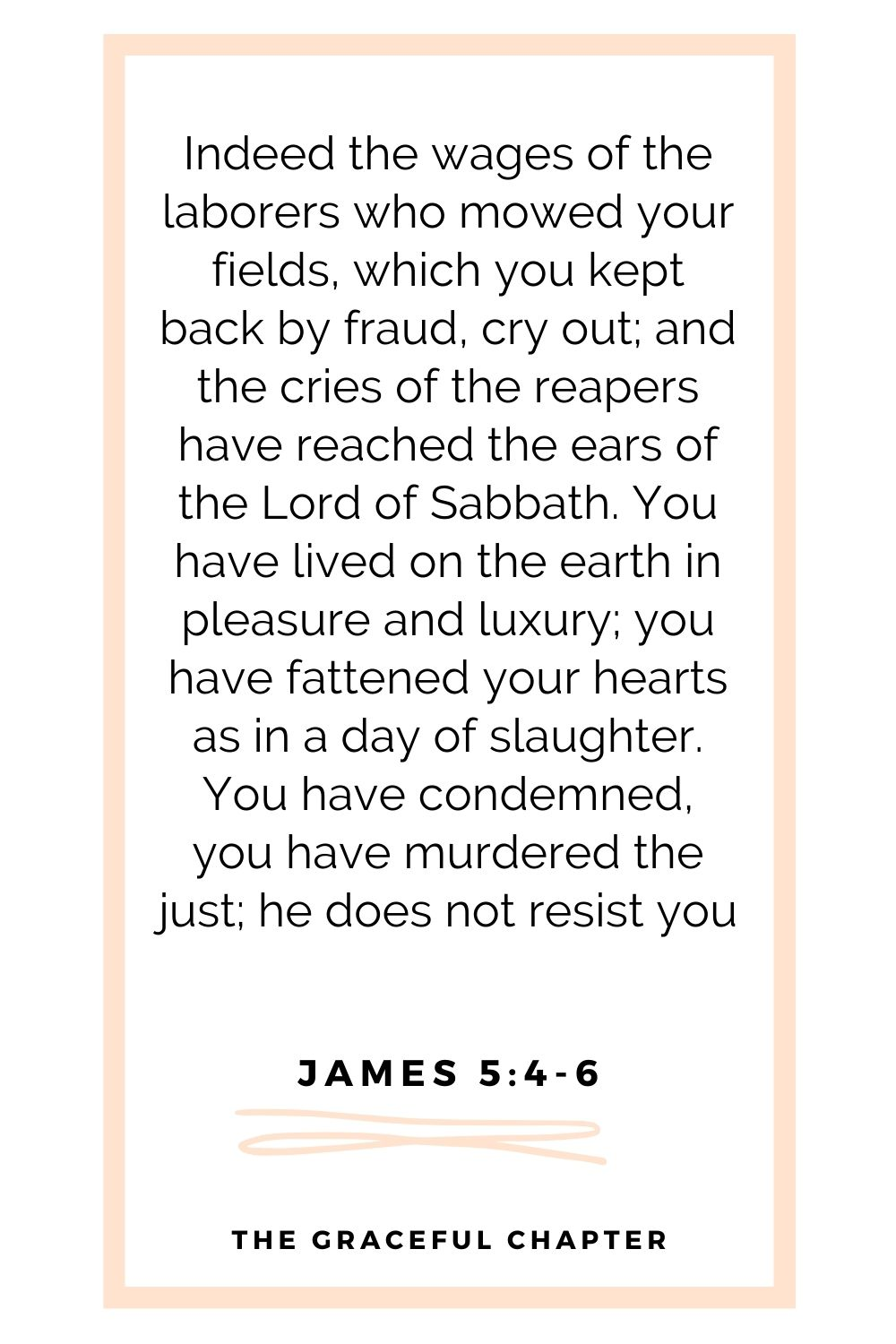 Indeed the wages of the laborers who mowed your fields, which you kept back by fraud, cry out; and the cries of the reapers have reached the ears of the Lord of Sabbath. You have lived on the earth in pleasure and luxury; you have fattened your hearts as in a day of slaughter. You have condemned, you have murdered the just; he does not resist you James 5:4-6