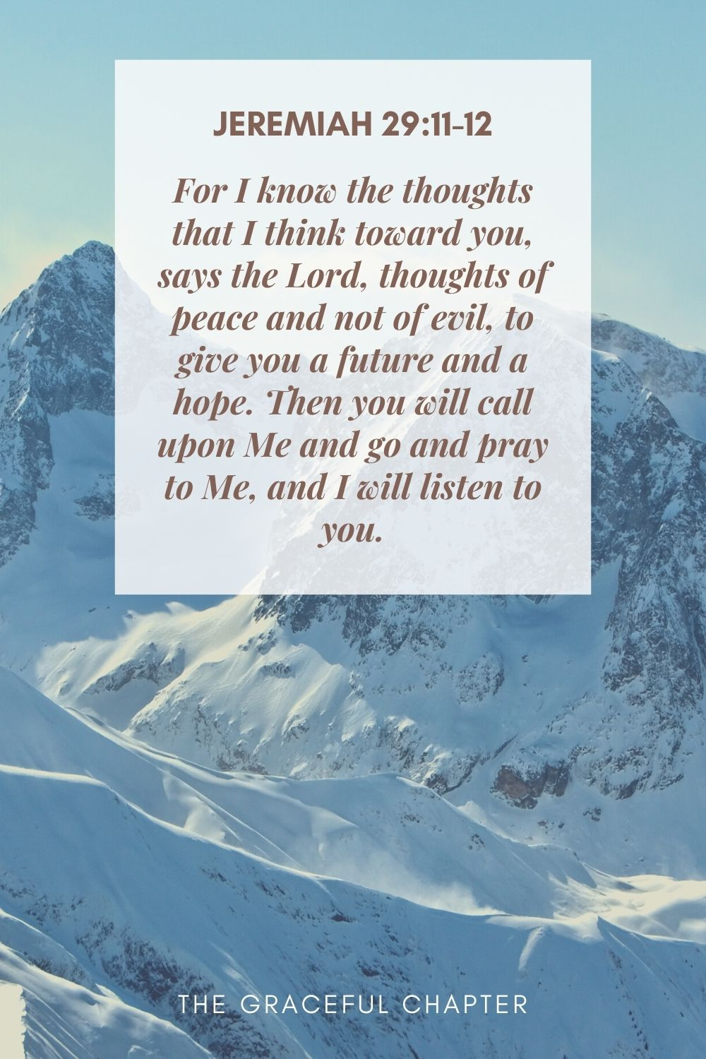 For I know the thoughts that I think toward you, says the Lord, thoughts of peace and not of evil, to give you a future and a hope. Then you will call upon Me and go and pray to Me, and I will listen to you. Jeremiah 29:11-12
