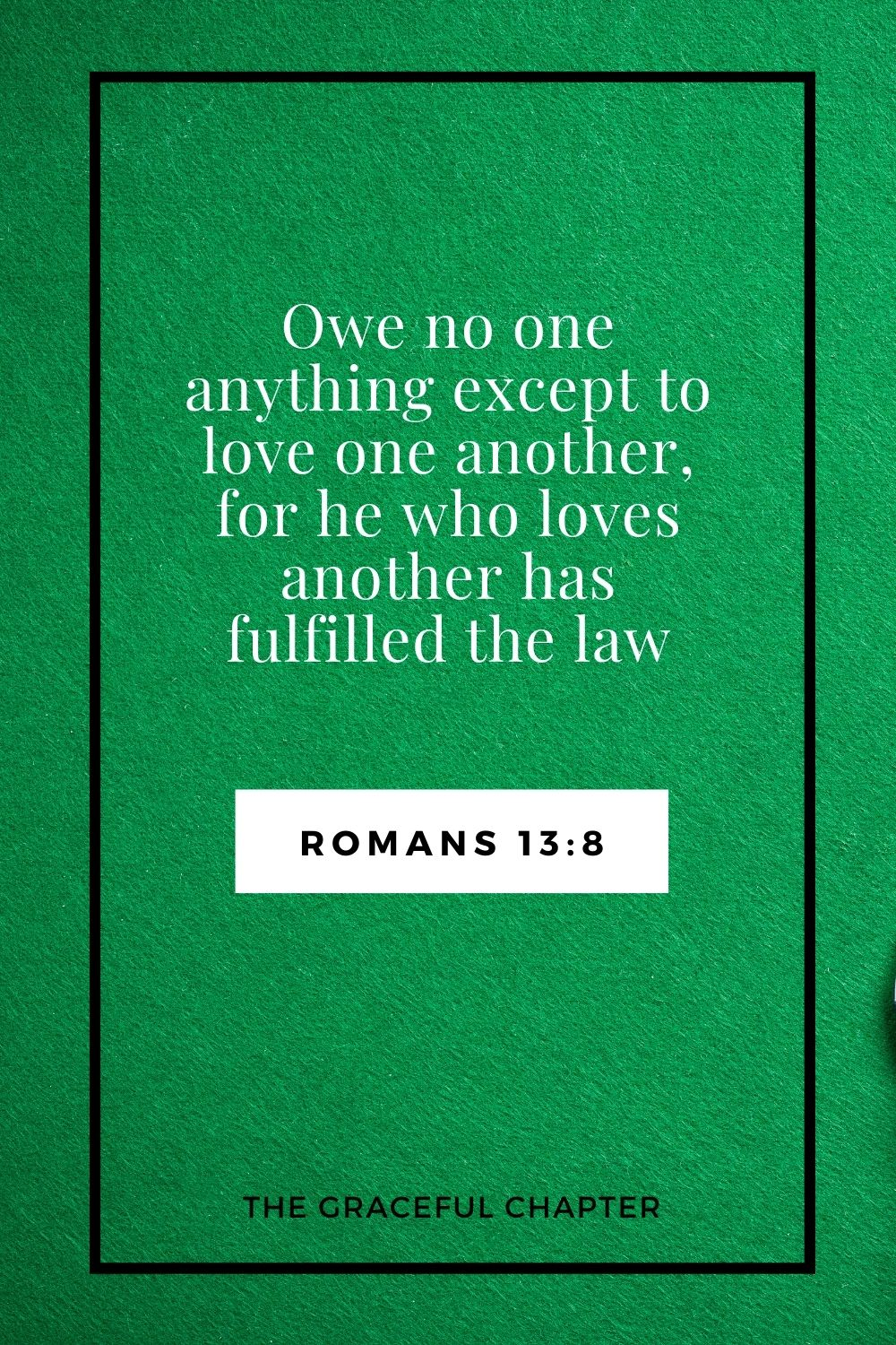 Owe no one anything except to love one another, for he who loves another has fulfilled the law .Romans 13:8