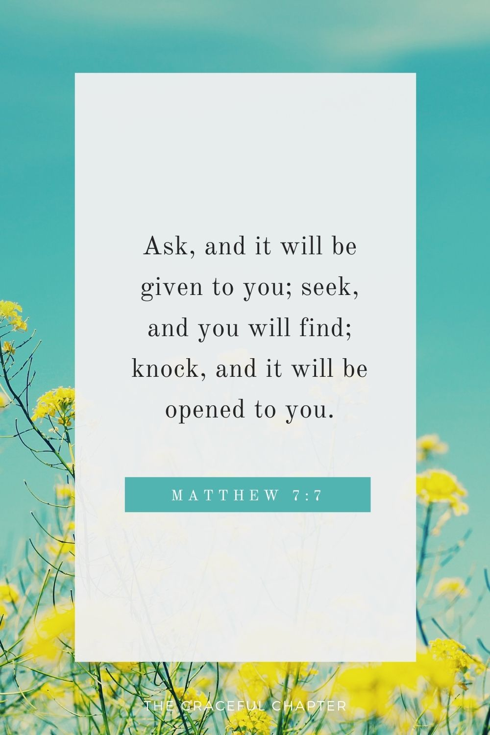 Ask, and it will be given to you; seek, and you will find; knock, and it will be opened to you. Matthew 7:7