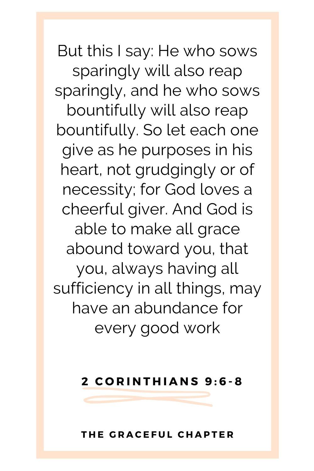 But this I say: He who sows sparingly will also reap sparingly, and he who sows bountifully will also reap bountifully. So let each one give as he purposes in his heart, not grudgingly or of necessity; for God loves a cheerful giver. And God is able to make all grace abound toward you, that you, always having all sufficiency in all things, may have an abundance for every good work 2 Corinthians 9:6-8