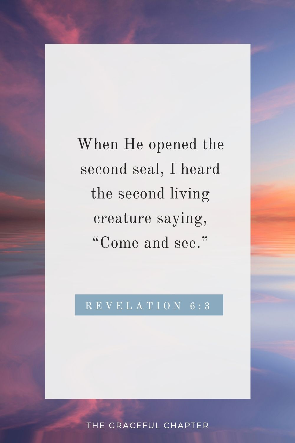 """When He opened the second seal, I heard the second living creature saying, """"Come and see."""" Revelation 6:3"""