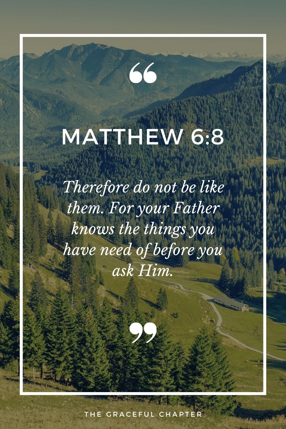Therefore do not be like them. For your Father knows the things you have need of before you ask Him. Matthew 6:8