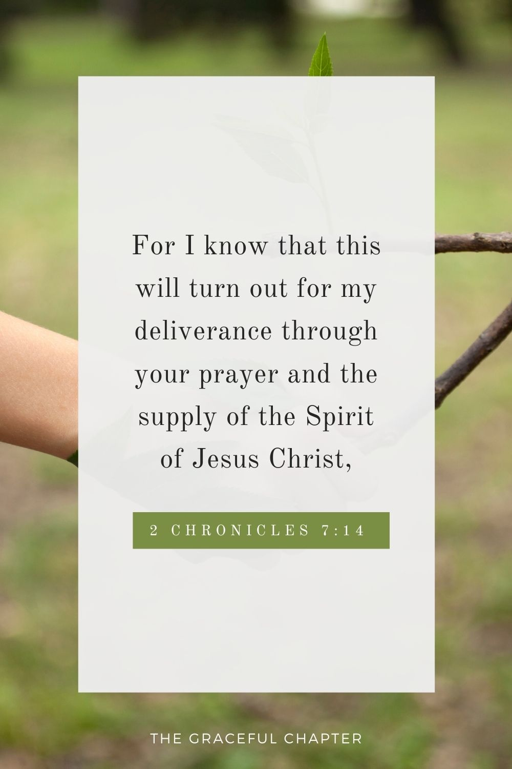 For I know that this will turn out for my deliverance through your prayer and the supply of the Spirit of Jesus Christ, Philippians 1:19