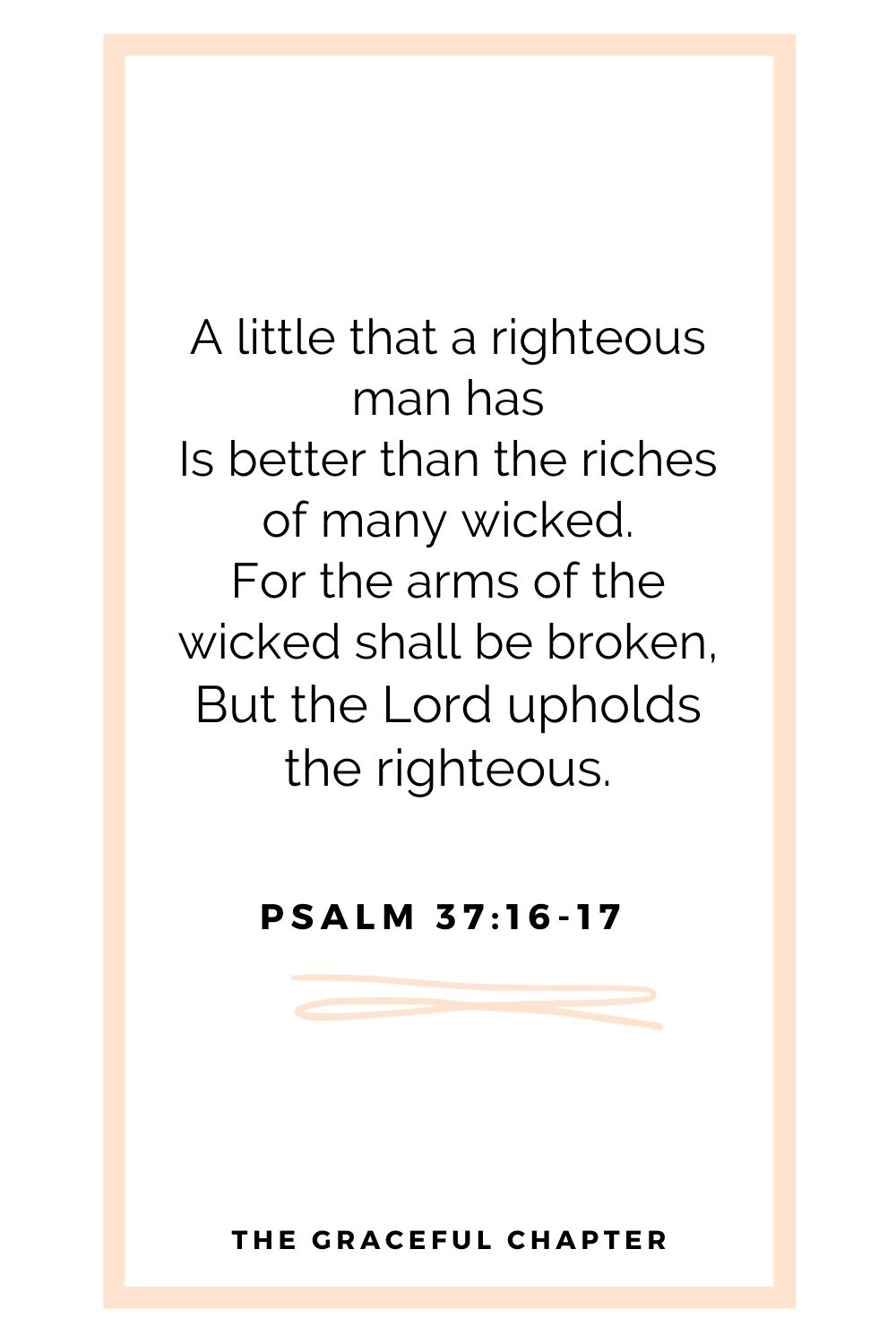 A little that a righteous man has Is better than the riches of many wicked. For the arms of the wicked shall be broken, But the Lord upholds the righteous. Psalm 37:16-17