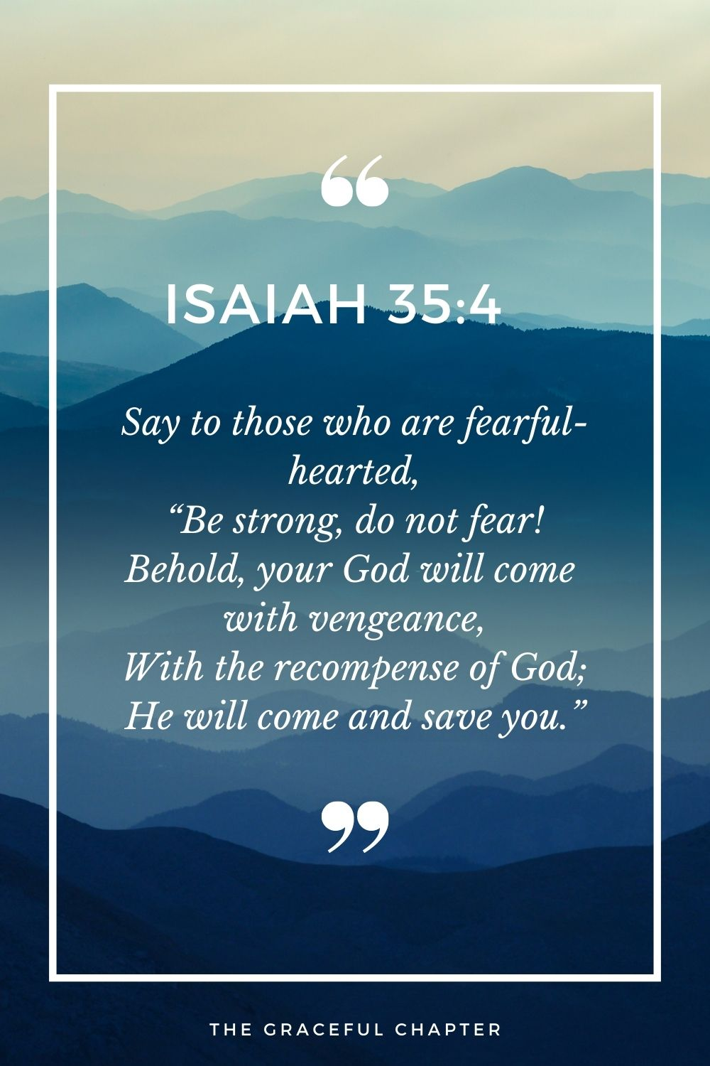 """Say to those who are fearful-hearted, """"Be strong, do not fear! Behold, your God will come  with vengeance, With the recompense of God; He will come and save you."""" Isaiah 35:4"""