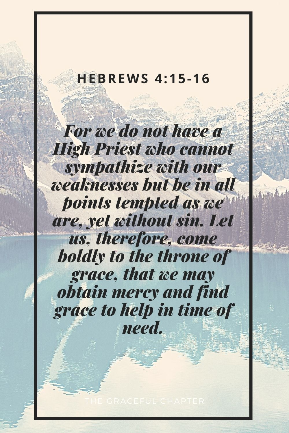 For we do not have a High Priest who cannot sympathize with our weaknesses but be in all points tempted as we are, yet without sin. Let us, therefore, come boldly to the throne of grace, that we may obtain mercy and find grace to help in time of need. Hebrews 4:15-16