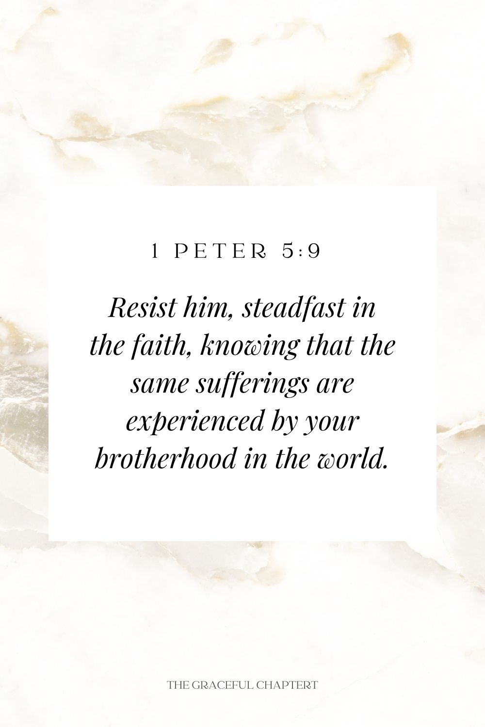 Resist him, steadfast in the faith, knowing that the same sufferings are experienced by your brotherhood in the world. 1 Peter 5:9