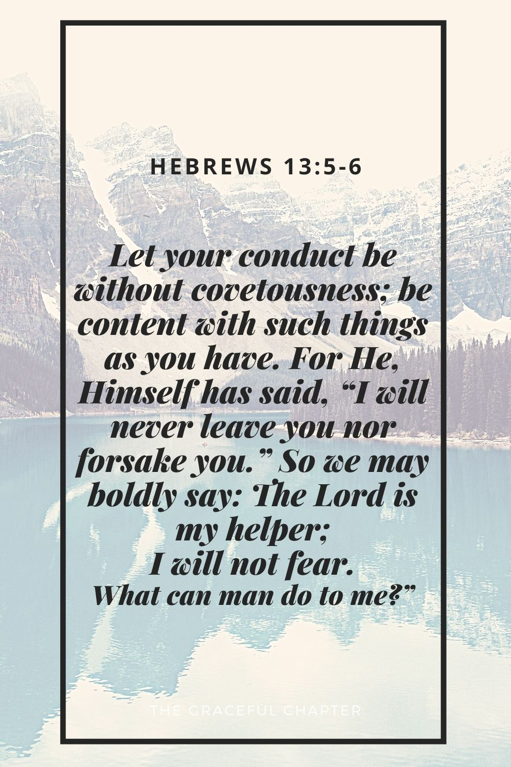 """Let your conduct be without covetousness; be content with such things as you have. For He, Himself has said, """"I will never leave you nor forsake you."""" So we may boldly say: The Lord is my helper; I will not fear. What can man do to me?"""" Hebrews 13:5-6"""