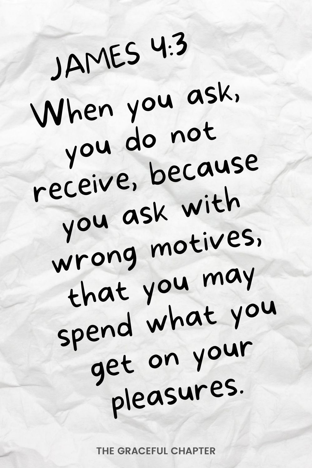 When you ask, you do not receive, because you ask with wrong motives, that you may spend what you get on your pleasures. James 4:3