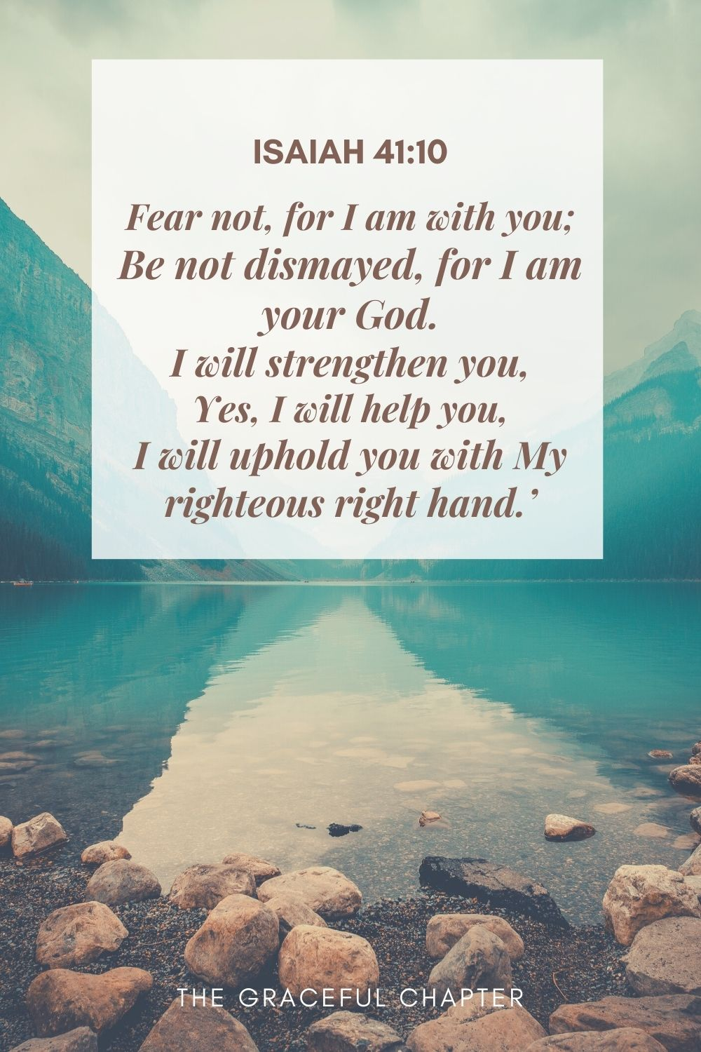 Fear not, for I am with you; Be not dismayed, for I am your God. I will strengthen you, Yes, I will help you, I will uphold you with My righteous right hand.' Isaiah 41:10