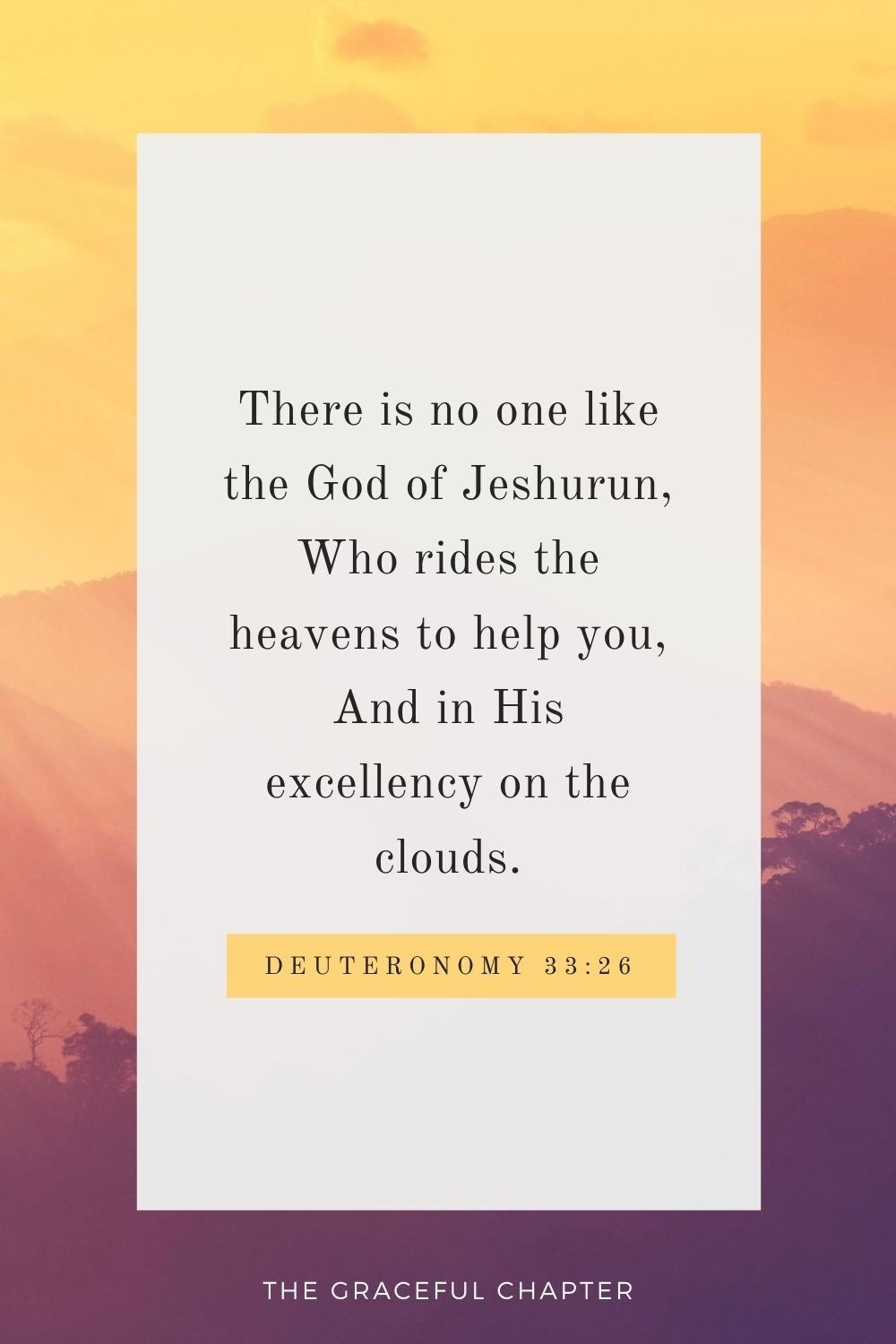 There is no one like the God of Jeshurun, Who rides the heavens to help you, And in His excellency on the clouds. Deuteronomy 33:26