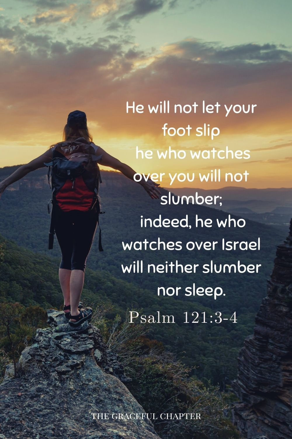 He will not let your foot slip he who watches over you will not slumber; indeed, he who watches over Israel will neither slumber nor sleep. Psalm121:3-4