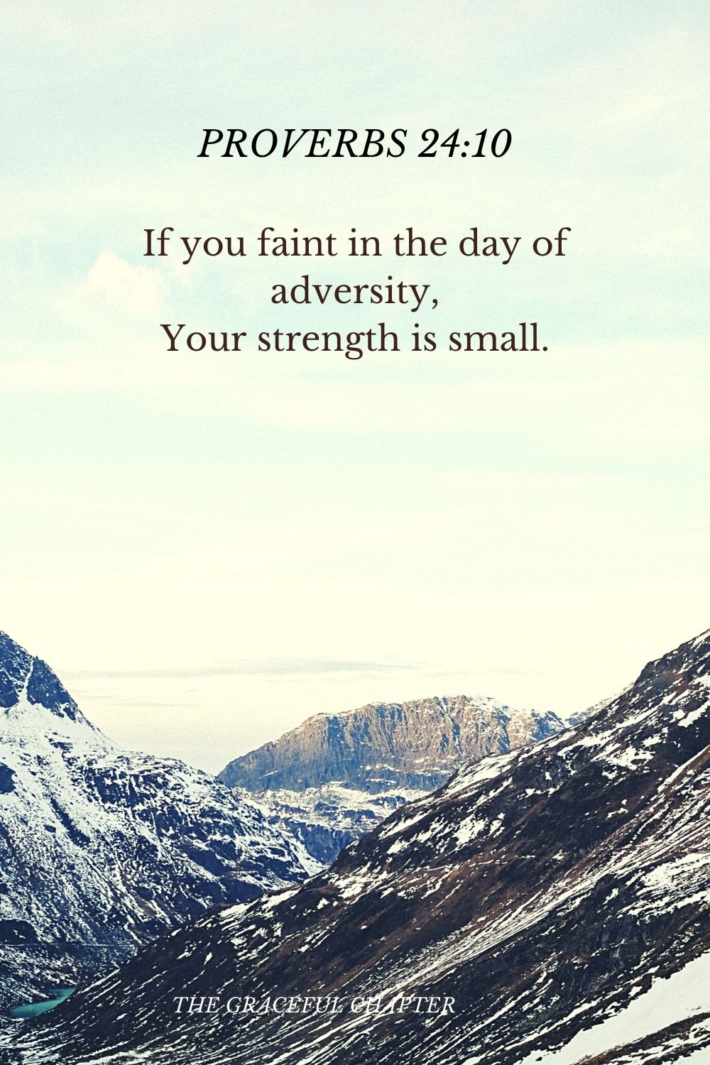 If you faint in the day of adversity, Your strength is small. Proverbs 24:10