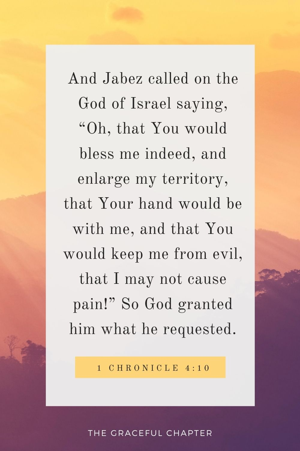 """And Jabez called on the God of Israel saying, """"Oh, that You would bless me indeed, and enlarge my territory, that Your hand would be with me, and that You would keep me from evil, that I may not cause pain!"""" So God granted him what he requested. 1 Chronicle 4:10"""