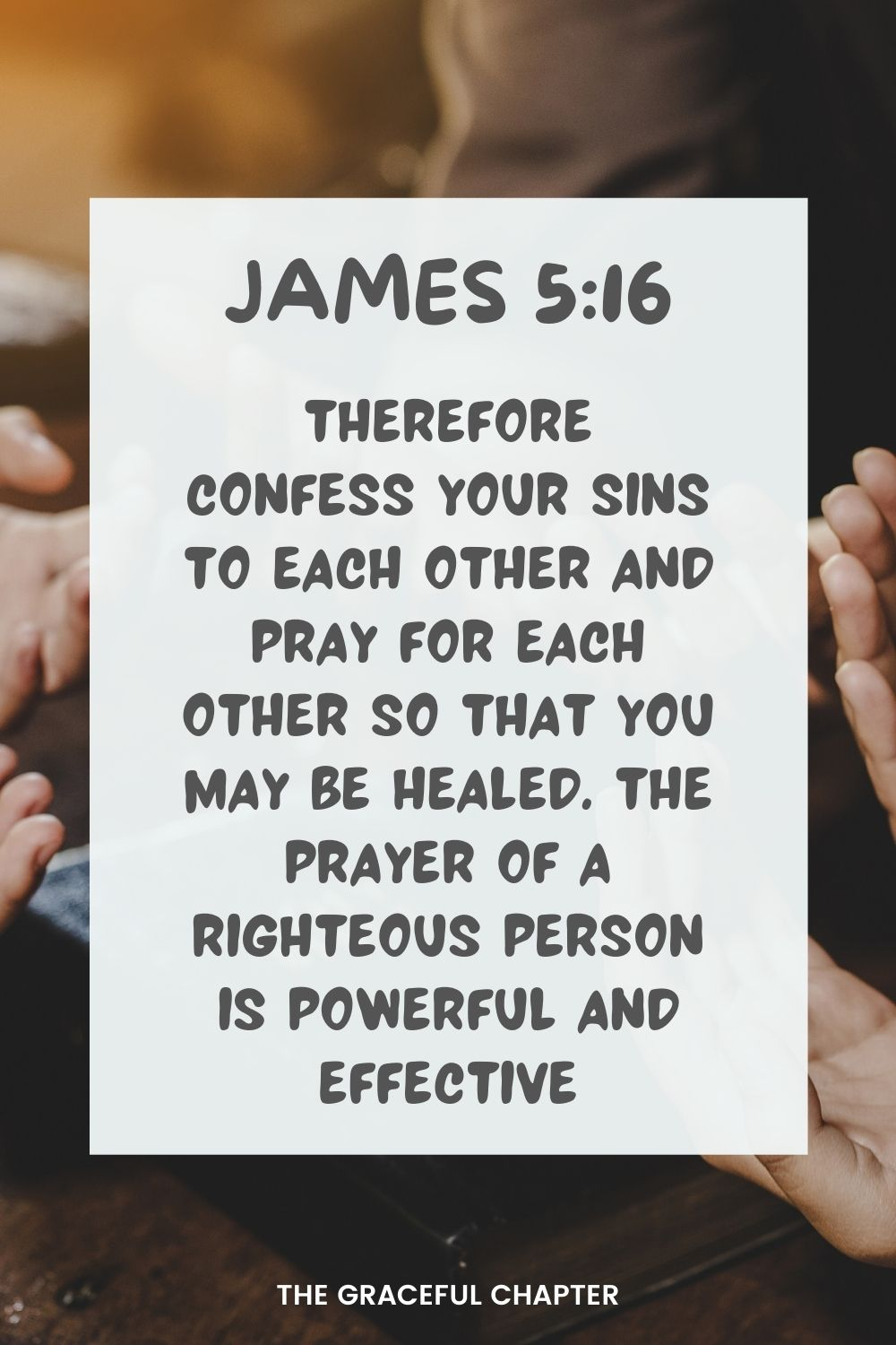 Therefore confess your sins to each other and pray for each other so that you may be healed. The prayer of a righteous person is powerful and effective. James 5:16