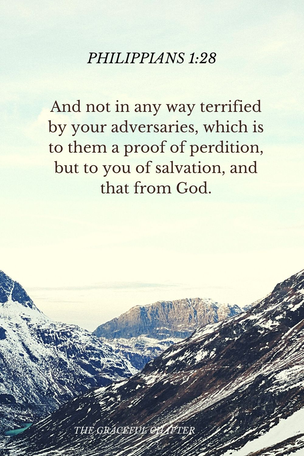 And not in any way terrified by your adversaries, which is to them a proof of perdition, but to you of salvation, and that from God. Philippians 1:28