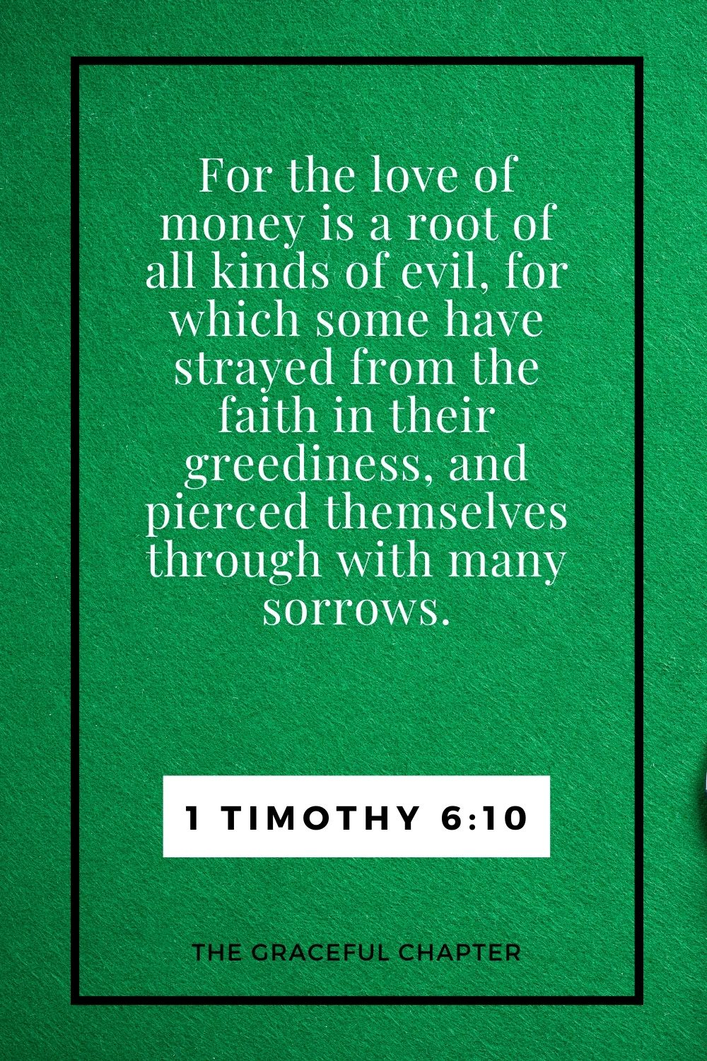 For the love of money is a root of all kinds of evil, for which some have strayed from the faith in their greediness, and pierced themselves through with many sorrows. 1 Timothy 6:10