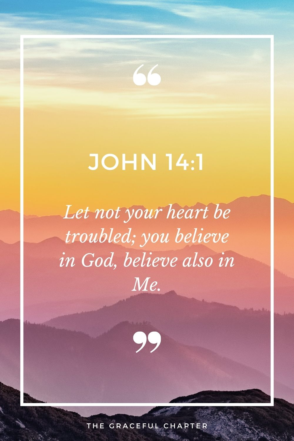 Let not your heart be troubled; you believe in God, believe also in Me. John 14:1