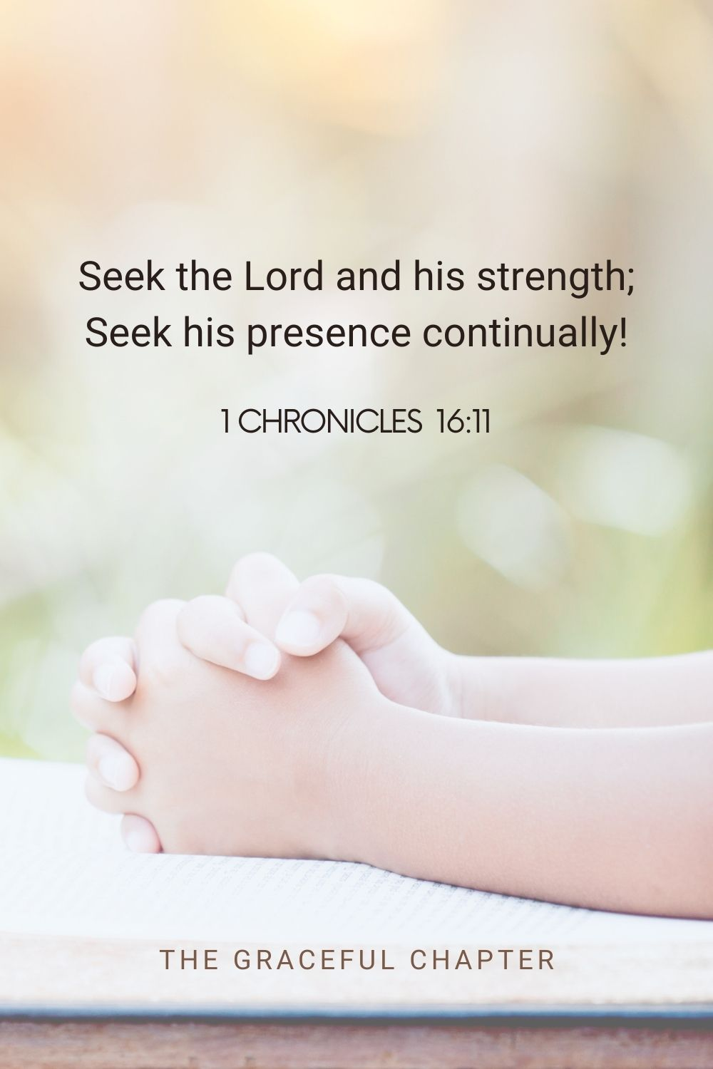 Seek the Lord and his strength; seek his presence continually! 1 Chronicles 16:11