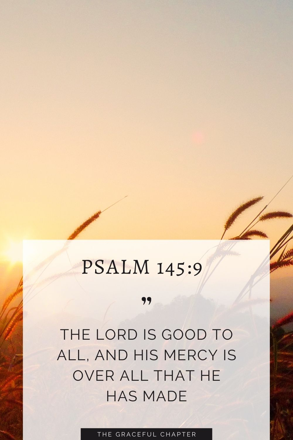 The Lord is good to all, and his mercy is over all that he has made. Psalm145:9