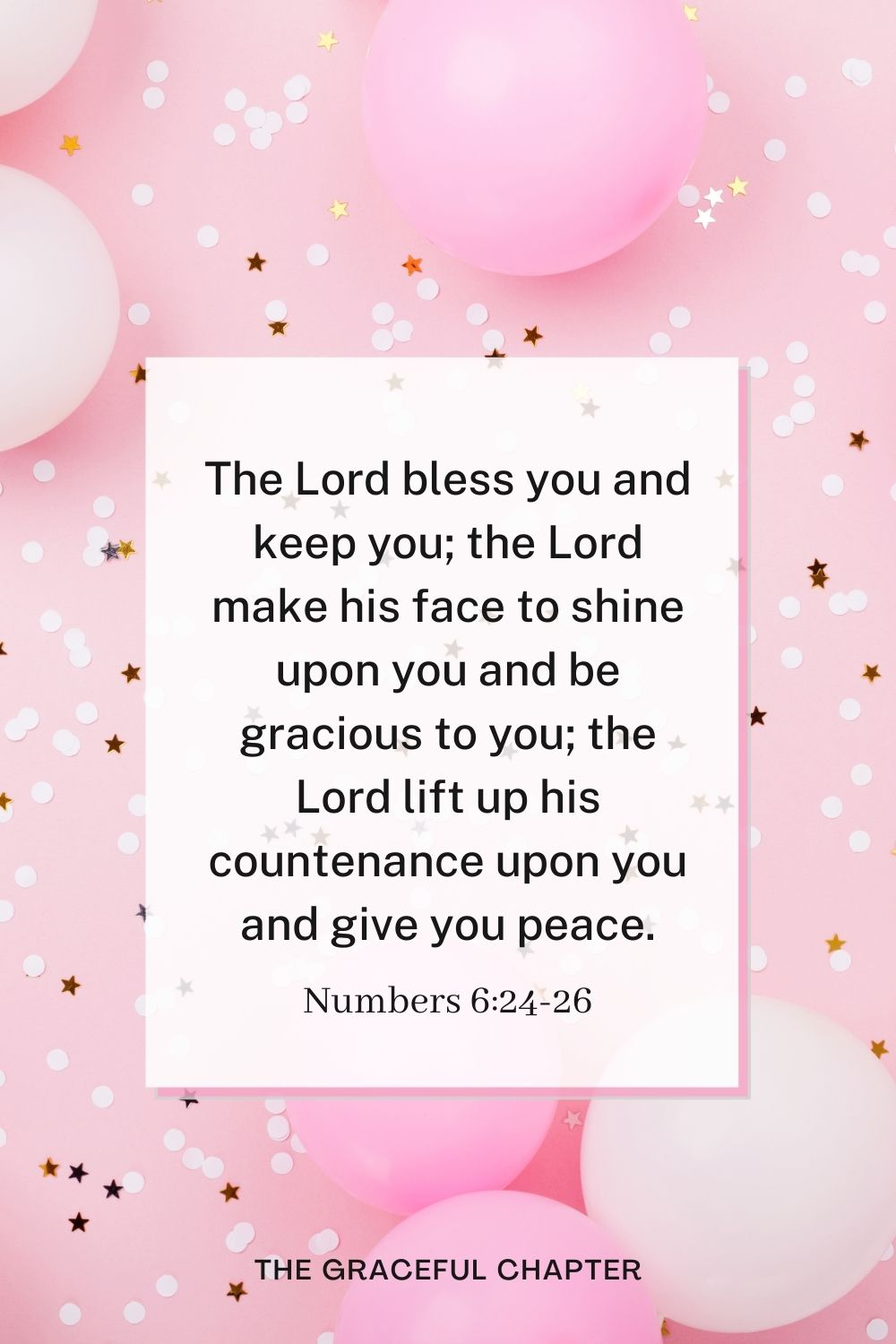 The Lord bless you and keep you;the Lord make his face to shine upon you and be gracious to you; the Lord lift up his countenance upon you and give you peace. Numbers 6:24-26