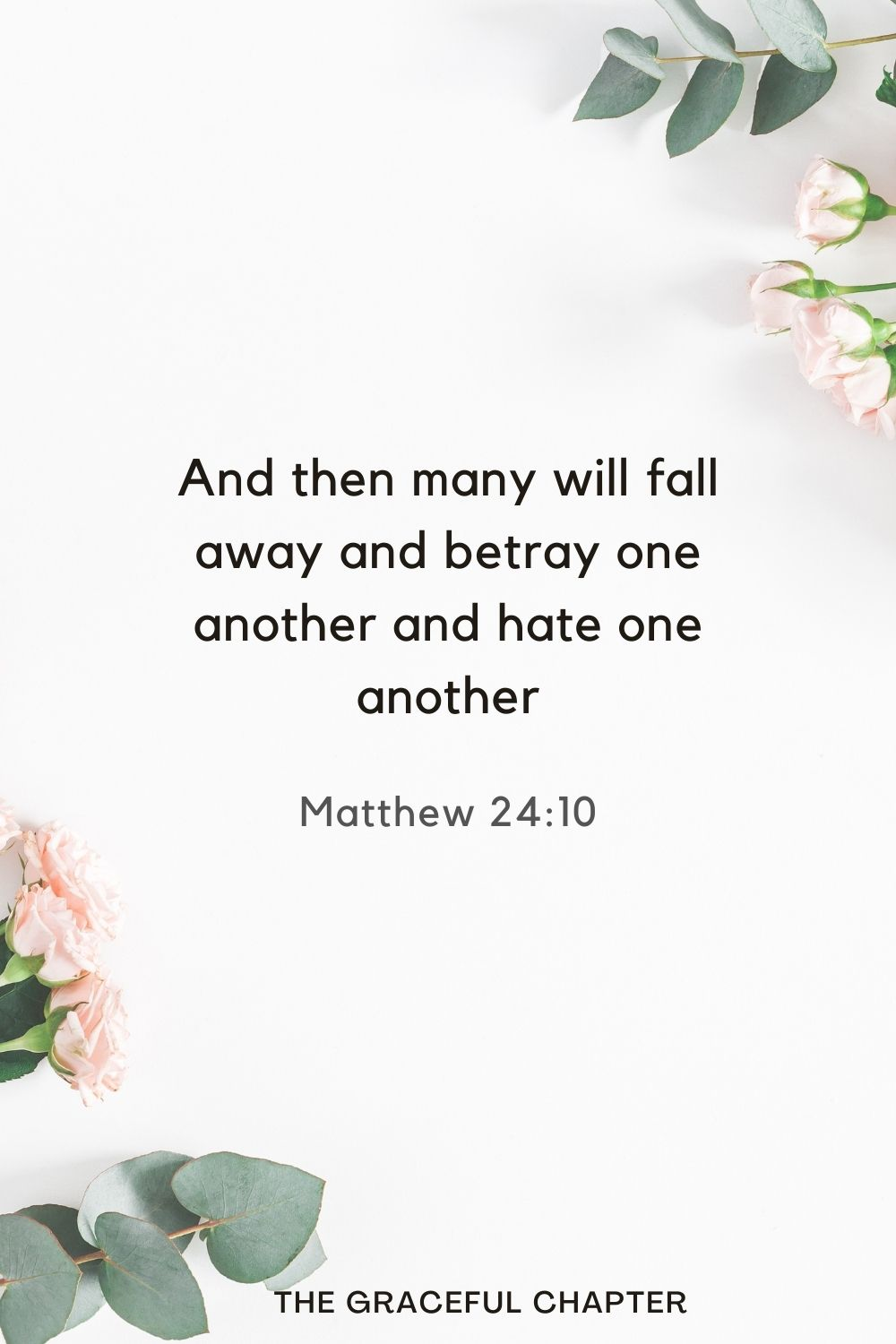 And then many will fall away and betray one another and hate one another. Matthew 24:10