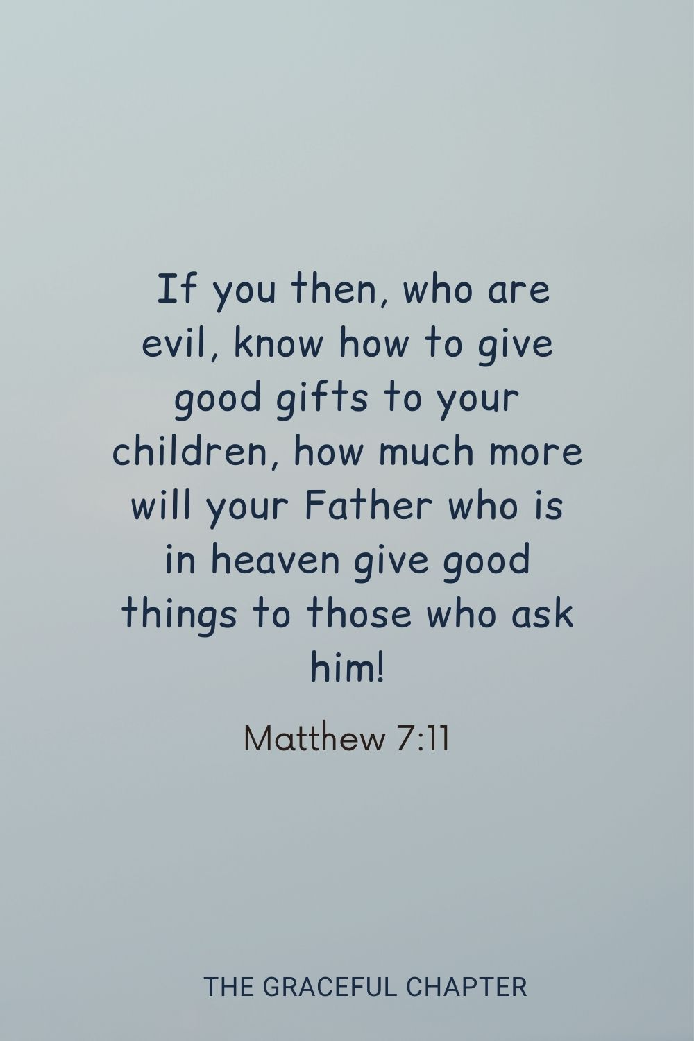 If you then, who are evil, know how to give good gifts to your children, how much more will your Father who is in heaven give good things to those who ask him! Matthew 7:11