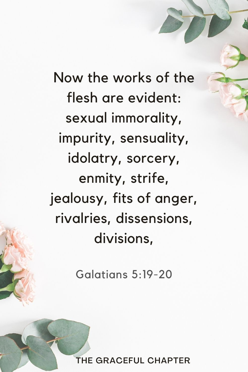 Now the works of the flesh are evident: sexual immorality, impurity, sensuality, idolatry, sorcery, enmity, strife, jealousy, fits of anger, rivalries, dissensions, divisions, Galatians 5:19-20