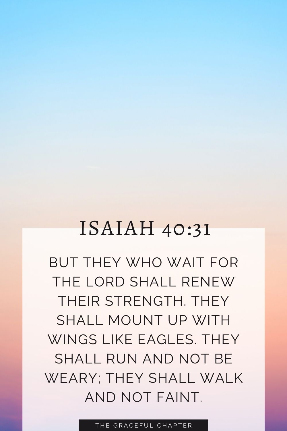 But they who wait for the Lord shall renew their strength; they shall mount up with wings like eagles; they shall run and not be weary; they shall walk and not faint. Isaiah 40:31