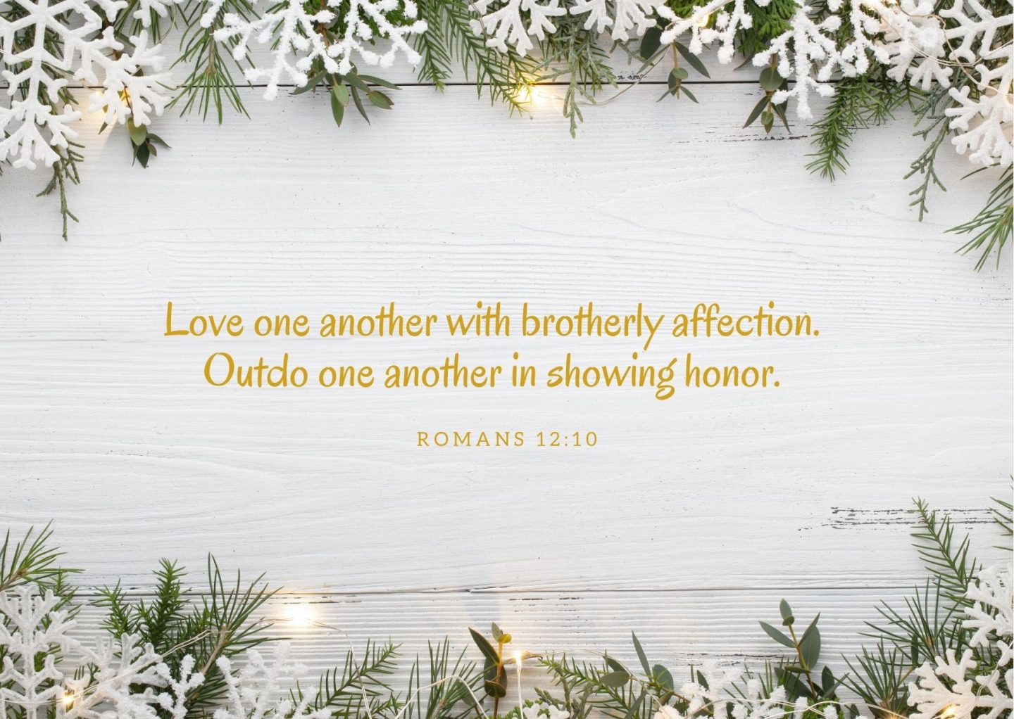 Love one another with brotherly affection. Outdo one another in showing honor. Romans 12:10